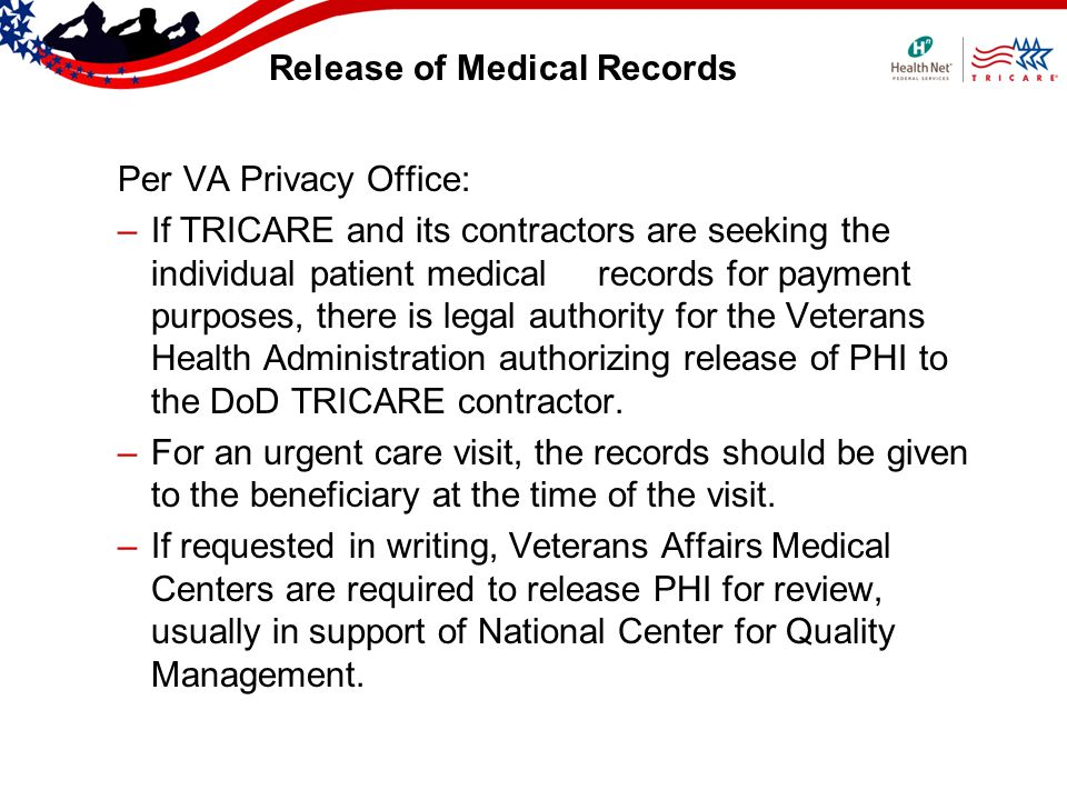 Release of Medical Records Per VA Privacy Office: –If TRICARE and its contractors are seeking the individual patient medical records for payment purposes, there is legal authority for the Veterans Health Administration authorizing release of PHI to the DoD TRICARE contractor.