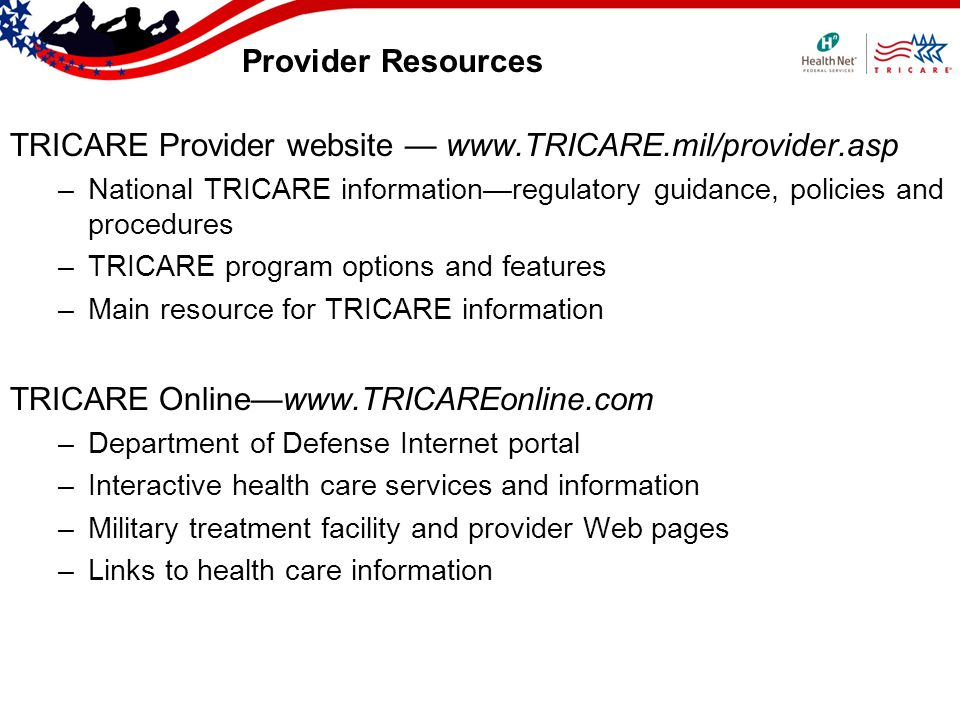 Provider Resources TRICARE Provider website www.TRICARE.mil/provider.asp –National TRICARE informationregulatory guidance, policies and procedures –TRICARE program options and features –Main resource for TRICARE information TRICARE Onlinewww.TRICAREonline.com –Department of Defense Internet portal –Interactive health care services and information –Military treatment facility and provider Web pages –Links to health care information
