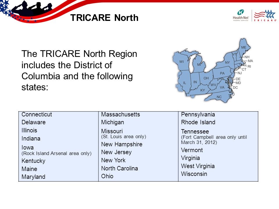 TRICARE North The TRICARE North Region includes the District of Columbia and the following states: Connecticut Delaware Illinois Indiana Iowa (Rock Island Arsenal area only) Kentucky Maine Maryland Massachusetts Michigan Missouri (St.