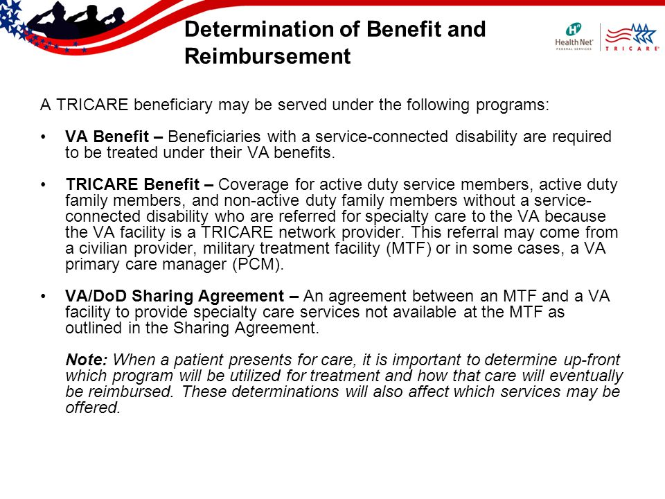 Determination of Benefit and Reimbursement A TRICARE beneficiary may be served under the following programs: VA Benefit – Beneficiaries with a service-connected disability are required to be treated under their VA benefits.