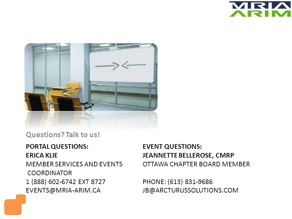PORTAL QUESTIONS:EVENT QUESTIONS: ERICA KLIEJEANNETTE BELLEROSE, CMRP MEMBER SERVICES AND EVENTS OTTAWA CHAPTER BOARD MEMBER COORDINATOR 1 (888) 602-6742 EXT 8727PHONE: (613) 831-9686 EVENTS@MRIA-ARIM.CA JB@ARCTURUSSOLUTIONS.COM Questions.