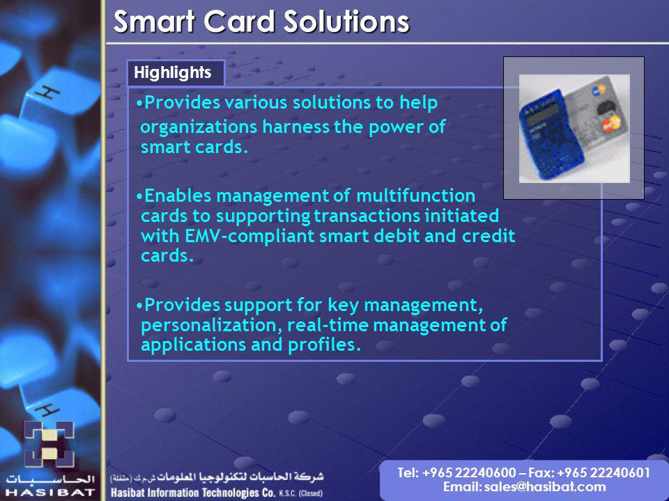 Tel: +965 22240600 – Fax: +965 22240601 Email: sales@hasibat.com Smart Card Solutions Highlights Provides various solutions to help organizations harness the power of smart cards.