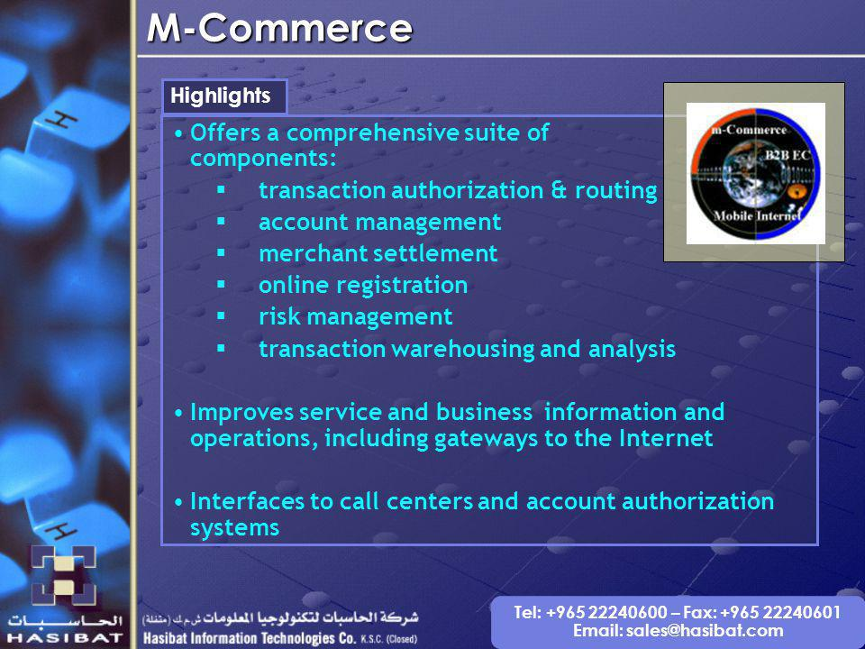 Tel: +965 22240600 – Fax: +965 22240601 Email: sales@hasibat.comM-Commerce Highlights Offers a comprehensive suite of components: transaction authorization & routing account management merchant settlement online registration risk management transaction warehousing and analysis Improves service and business information and operations, including gateways to the Internet Interfaces to call centers and account authorization systems