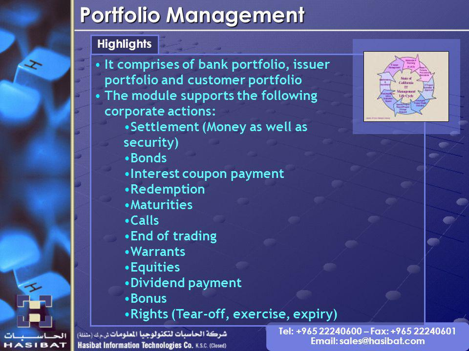 Tel: +965 22240600 – Fax: +965 22240601 Email: sales@hasibat.com Portfolio Management Highlights It comprises of bank portfolio, issuer portfolio and customer portfolio The module supports the following corporate actions: Settlement (Money as well as security) Bonds Interest coupon payment Redemption Maturities Calls End of trading Warrants Equities Dividend payment Bonus Rights (Tear-off, exercise, expiry)