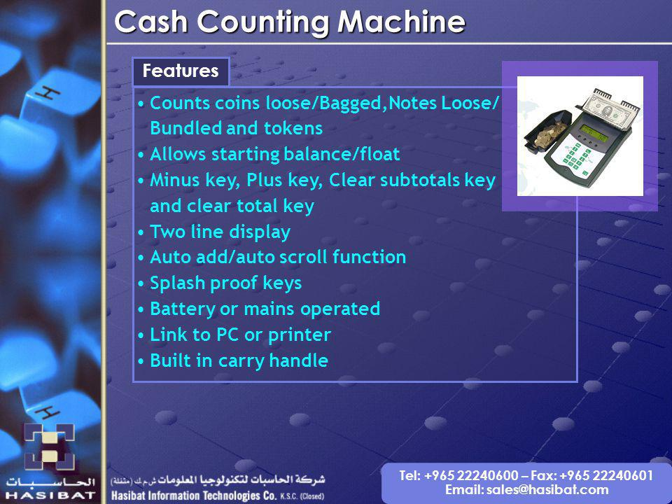 Tel: +965 22240600 – Fax: +965 22240601 Email: sales@hasibat.com Cash Counting Machine Features Counts coins loose/Bagged,Notes Loose/ Bundled and tokens Allows starting balance/float Minus key, Plus key, Clear subtotals key and clear total key Two line display Auto add/auto scroll function Splash proof keys Battery or mains operated Link to PC or printer Built in carry handle