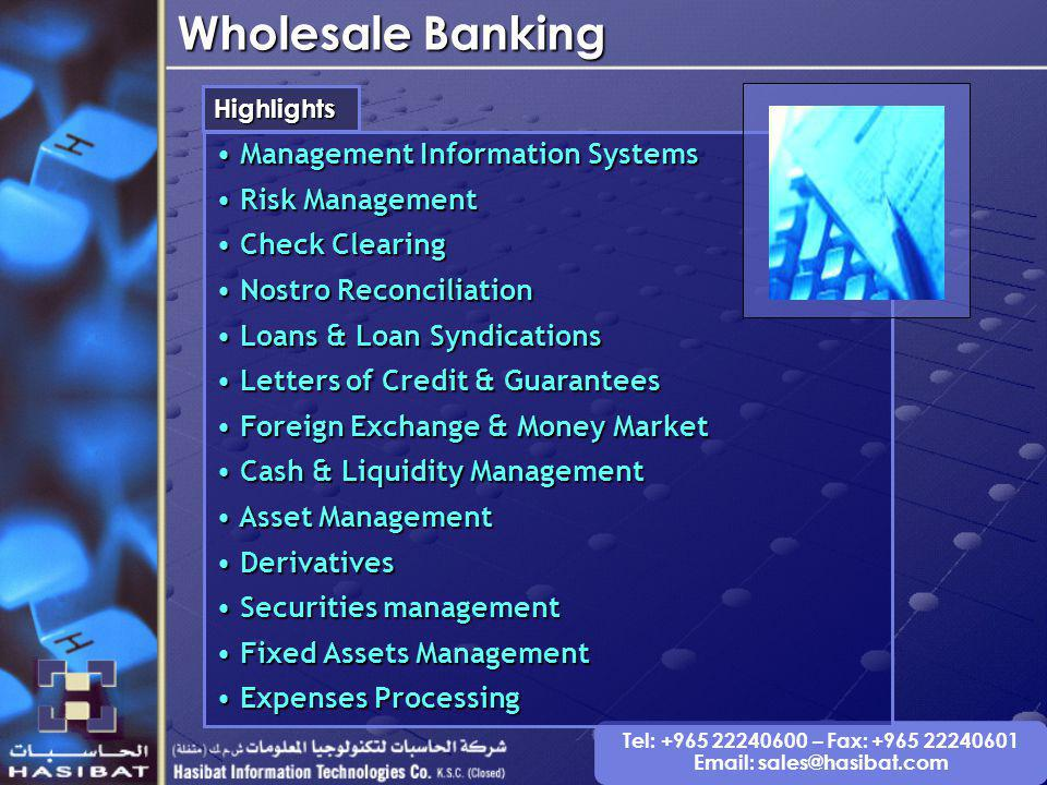Tel: +965 22240600 – Fax: +965 22240601 Email: sales@hasibat.com Wholesale Banking Highlights Management Information Systems Management Information Systems Risk Management Risk Management Check Clearing Check Clearing Nostro Reconciliation Nostro Reconciliation Loans & Loan Syndications Loans & Loan Syndications Letters of Credit & Guarantees Letters of Credit & Guarantees Foreign Exchange & Money Market Foreign Exchange & Money Market Cash & Liquidity Management Cash & Liquidity Management Asset Management Asset Management Derivatives Derivatives Securities management Securities management Fixed Assets Management Fixed Assets Management Expenses Processing Expenses Processing