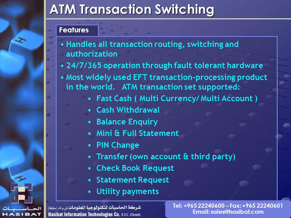 Tel: +965 22240600 – Fax: +965 22240601 Email: sales@hasibat.com ATM Transaction Switching Features Handles all transaction routing, switching and authorization 24/7/365 operation through fault tolerant hardware Most widely used EFT transaction-processing product in the world.