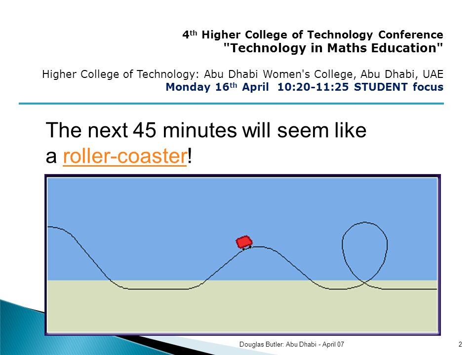 The next 45 minutes will seem like a roller-coaster!roller-coaster 4 th Higher College of Technology Conference