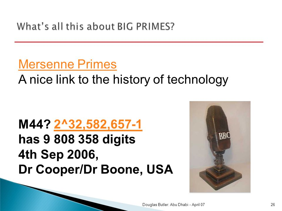 Mersenne Primes Mersenne Primes A nice link to the history of technology M44? 2^32,582,657-1 has 9 808 358 digits 4th Sep 2006, Dr Cooper/Dr Boone, US