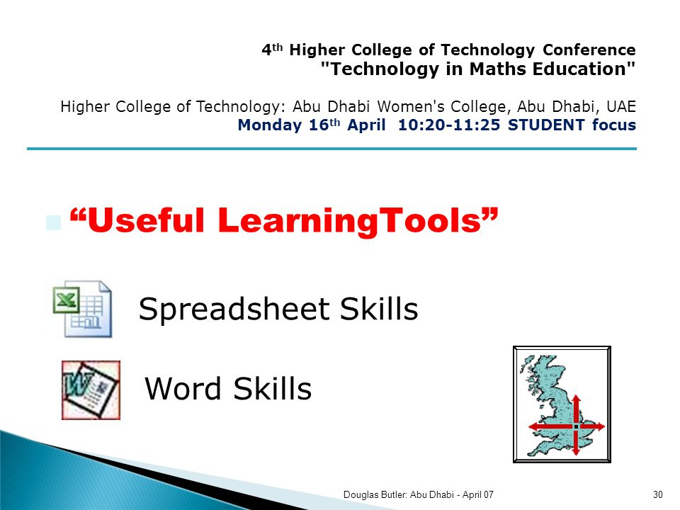 Spreadsheet Skills Word Skills 4 th Higher College of Technology Conference Technology in Maths Education Higher College of Technology: Abu Dhabi Women s College, Abu Dhabi, UAE Monday 16 th April 10:20-11:25 STUDENT focus 30Douglas Butler: Abu Dhabi - April 07 Useful LearningTools
