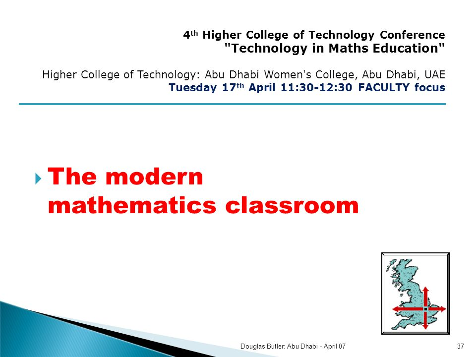 The modern mathematics classroom 4 th Higher College of Technology Conference Technology in Maths Education Higher College of Technology: Abu Dhabi Women s College, Abu Dhabi, UAE Tuesday 17 th April 11:30-12:30 FACULTY focus 37Douglas Butler: Abu Dhabi - April 07