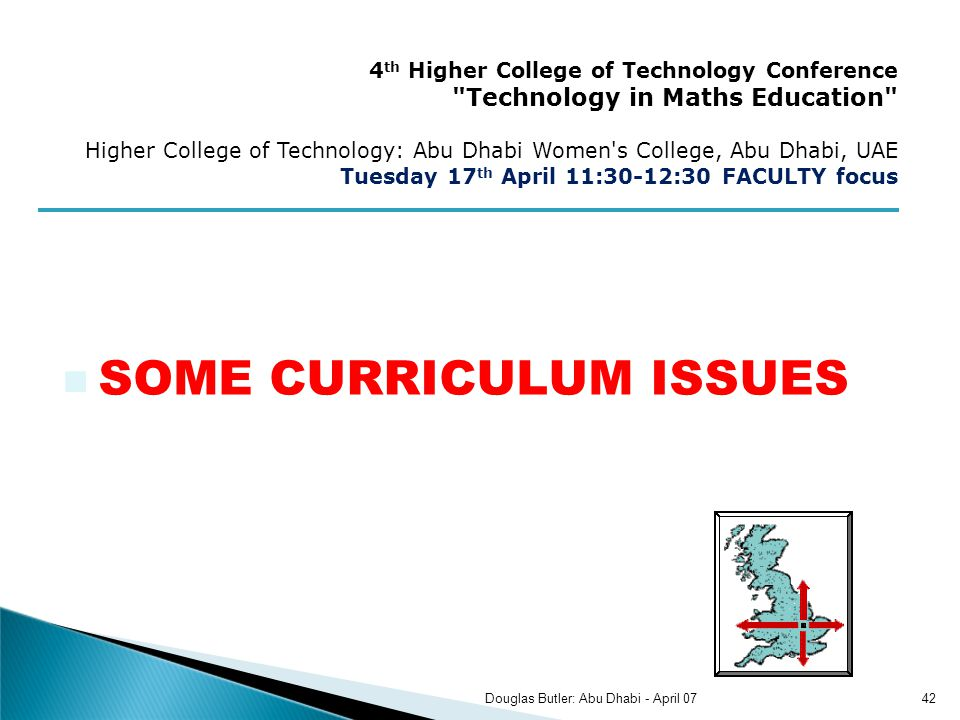 SOME CURRICULUM ISSUES 4 th Higher College of Technology Conference Technology in Maths Education Higher College of Technology: Abu Dhabi Women s College, Abu Dhabi, UAE Tuesday 17 th April 11:30-12:30 FACULTY focus 42Douglas Butler: Abu Dhabi - April 07