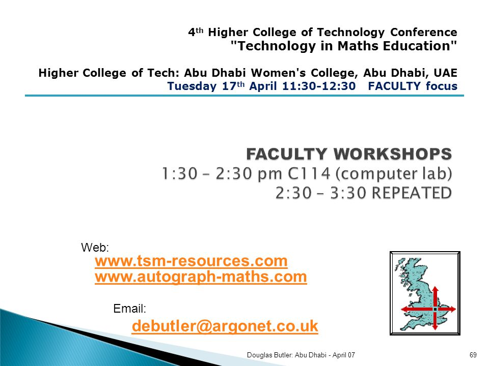 4 th Higher College of Technology Conference Technology in Maths Education Higher College of Tech: Abu Dhabi Women s College, Abu Dhabi, UAE Tuesday 17 th April 11:30-12:30 FACULTY focus Web: www.tsm-resources.com www.autograph-maths.com www.tsm-resources.com www.autograph-maths.com Email: debutler@argonet.co.uk debutler@argonet.co.uk 69Douglas Butler: Abu Dhabi - April 07