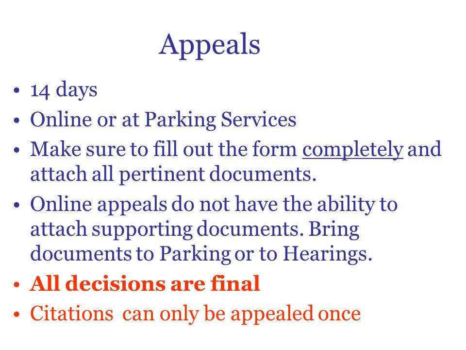 Appeals 14 days Online or at Parking Services Make sure to fill out the form completely and attach all pertinent documents.