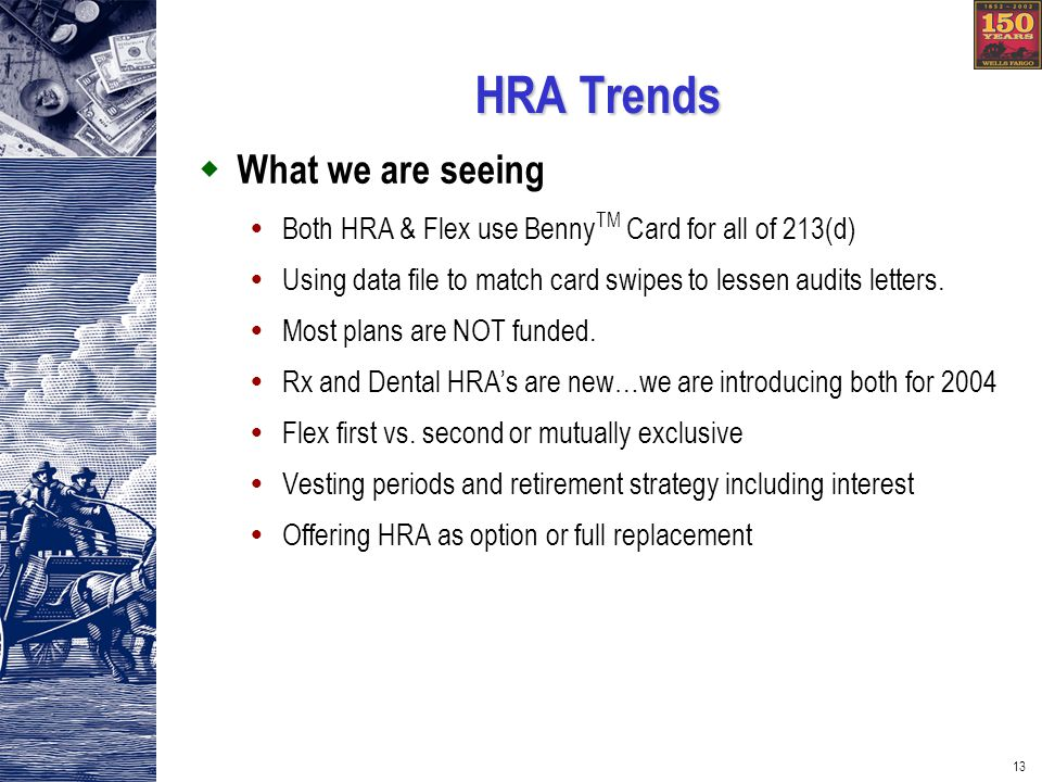 13 HRA Trends What we are seeing Both HRA & Flex use Benny TM Card for all of 213(d) Using data file to match card swipes to lessen audits letters.