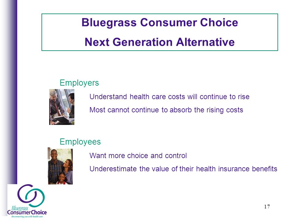 17 Bluegrass Consumer Choice Next Generation Alternative Employers Understand health care costs will continue to rise Most cannot continue to absorb the rising costs Employees Want more choice and control Underestimate the value of their health insurance benefits
