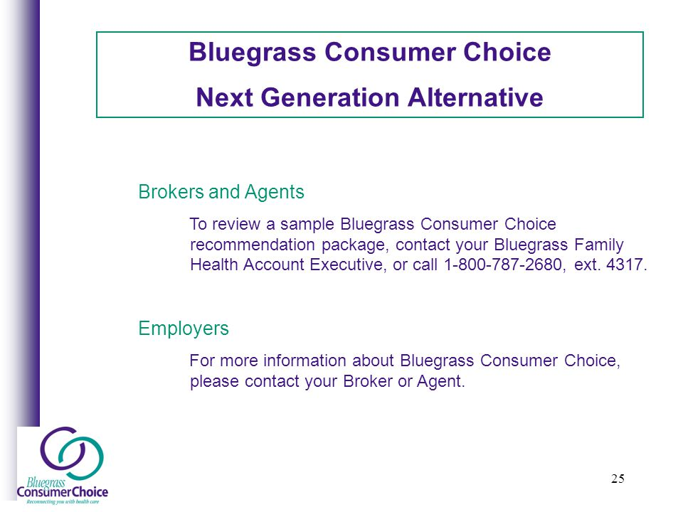 25 Bluegrass Consumer Choice Next Generation Alternative Brokers and Agents To review a sample Bluegrass Consumer Choice recommendation package, contact your Bluegrass Family Health Account Executive, or call 1-800-787-2680, ext.