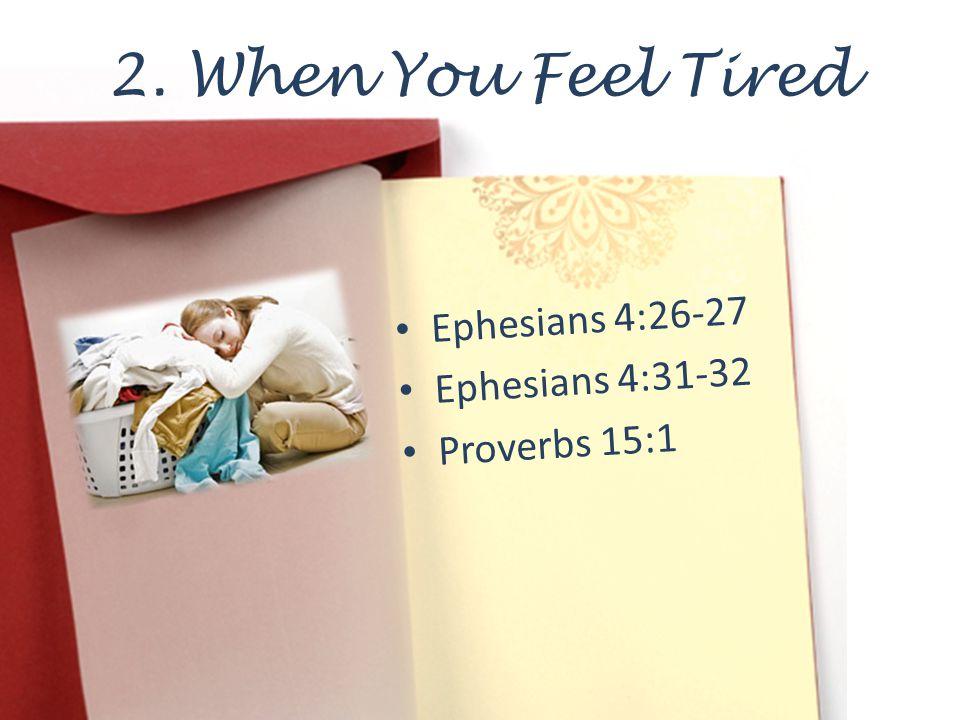 2. When You Feel Tired Ephesians 4:26-27 Ephesians 4:31-32 Proverbs 15:1