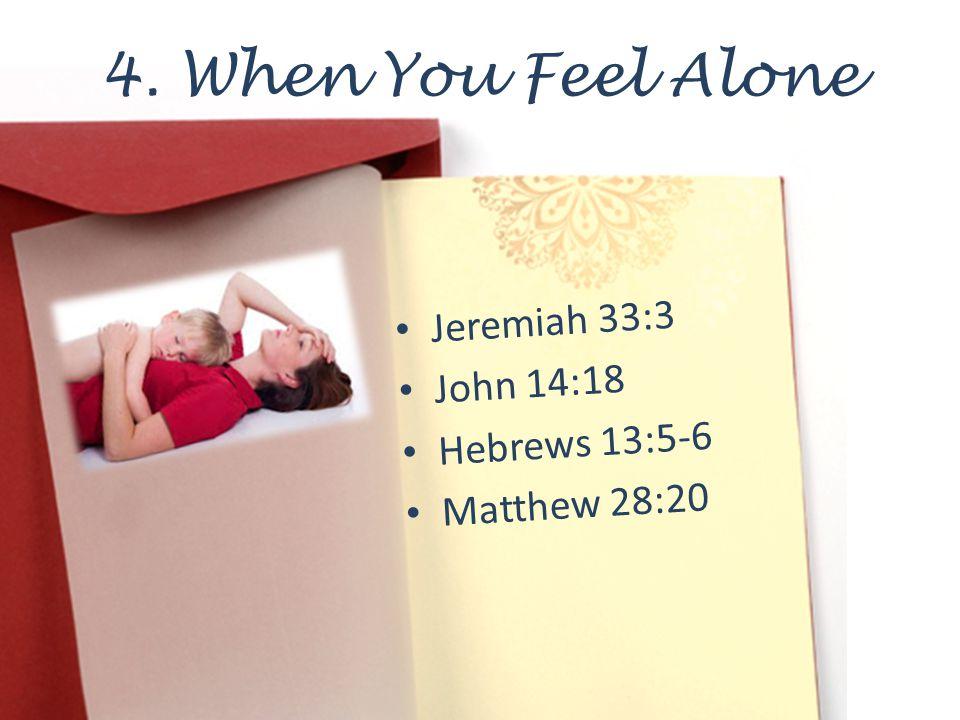 4. When You Feel Alone Jeremiah 33:3 John 14:18 Hebrews 13:5-6 Matthew 28:20