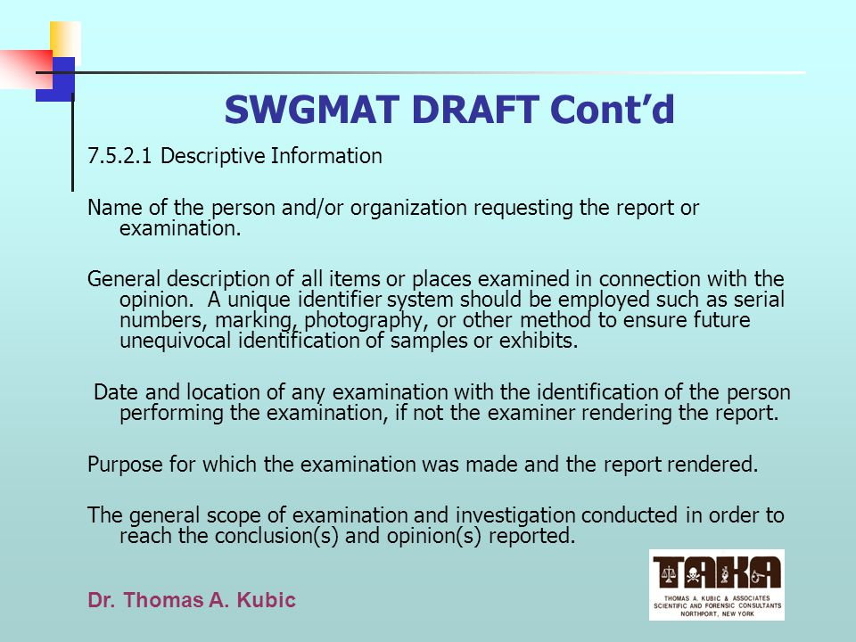 Dr. Thomas A. Kubic SWGMAT DRAFT Contd 7.5.2.1 Descriptive Information Name of the person and/or organization requesting the report or examination. Ge