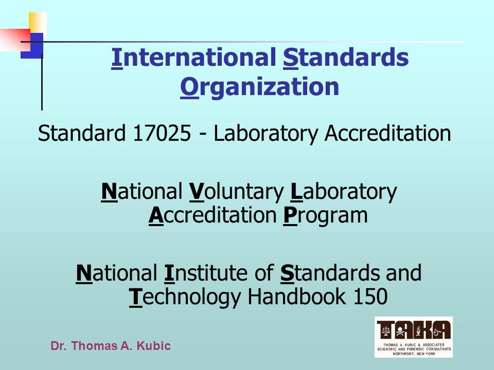 Dr. Thomas A. Kubic International Standards Organization Standard 17025 - Laboratory Accreditation National Voluntary Laboratory Accreditation Program