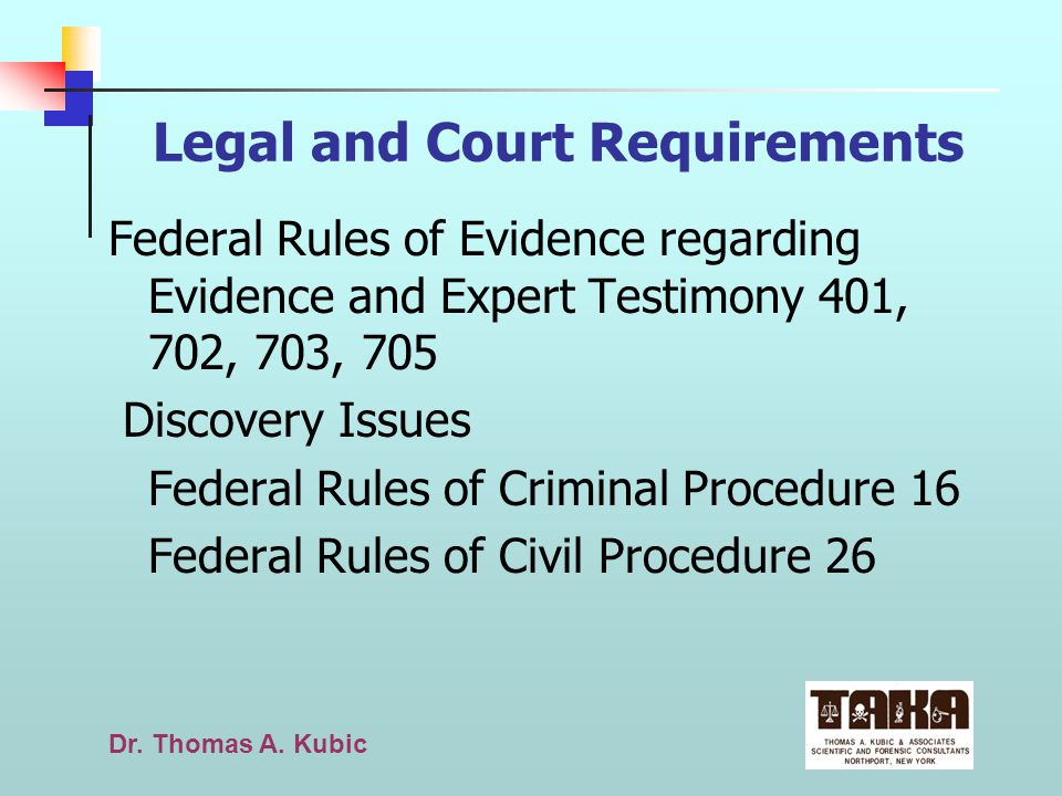 Dr. Thomas A. Kubic Legal and Court Requirements Federal Rules of Evidence regarding Evidence and Expert Testimony 401, 702, 703, 705 Discovery Issues