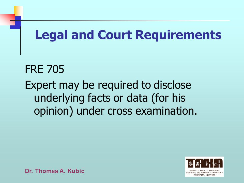 Dr. Thomas A. Kubic Legal and Court Requirements FRE 705 Expert may be required to disclose underlying facts or data (for his opinion) under cross exa