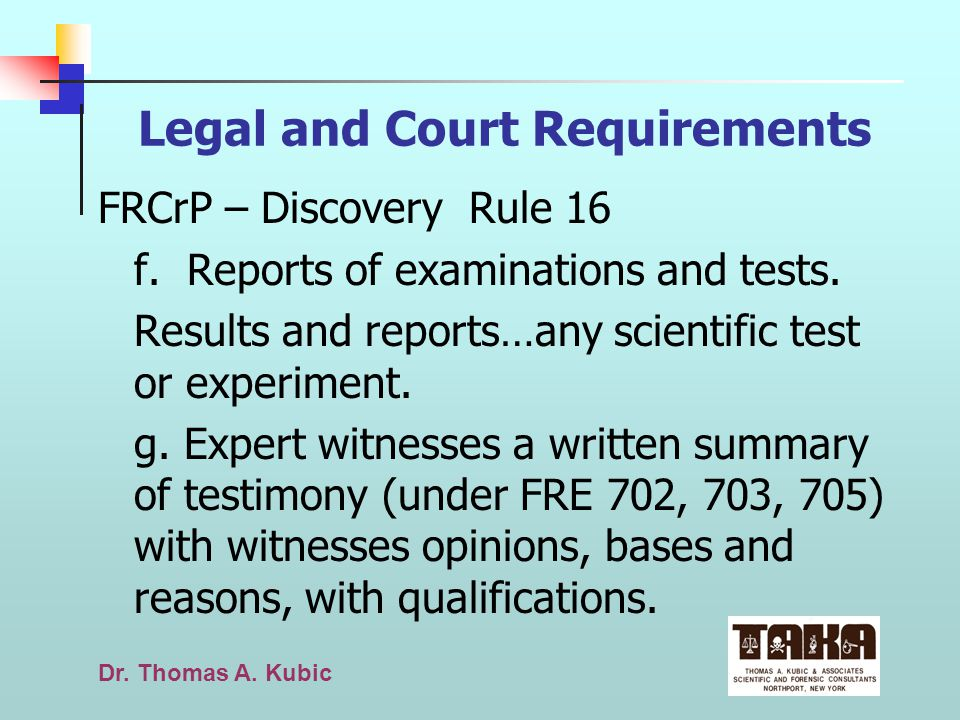 Dr. Thomas A. Kubic Legal and Court Requirements FRCrP – Discovery Rule 16 f. Reports of examinations and tests. Results and reports…any scientific te