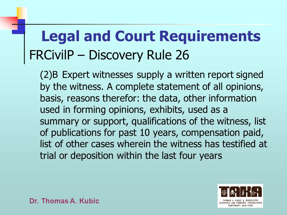 Dr. Thomas A. Kubic Legal and Court Requirements FRCivilP – Discovery Rule 26 (2)B Expert witnesses supply a written report signed by the witness. A c