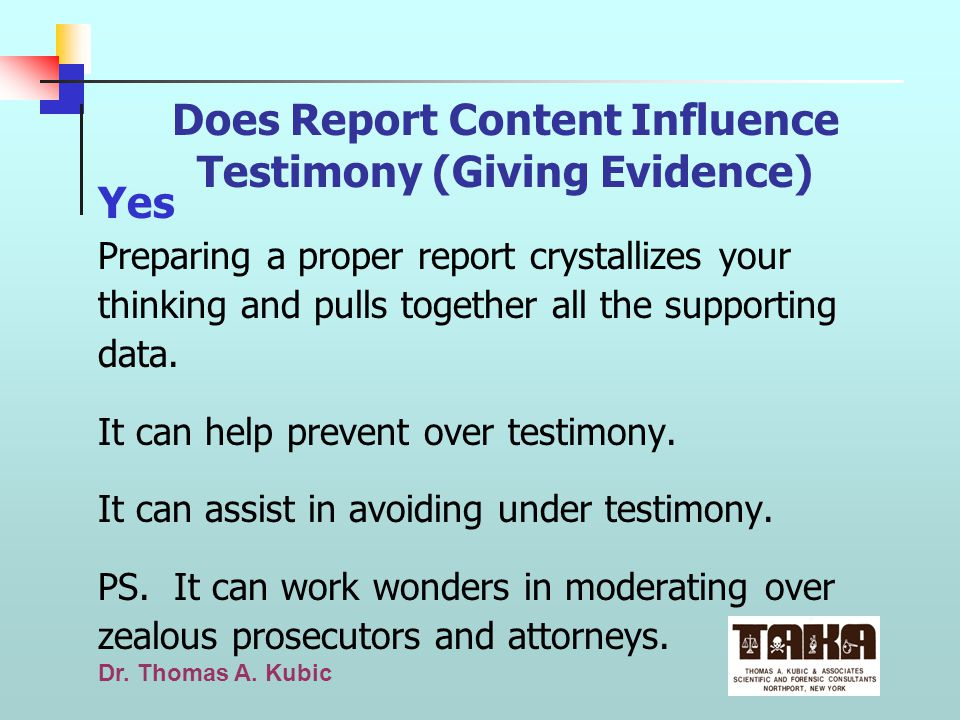 Dr. Thomas A. Kubic Does Report Content Influence Testimony (Giving Evidence) Yes Preparing a proper report crystallizes your thinking and pulls toget