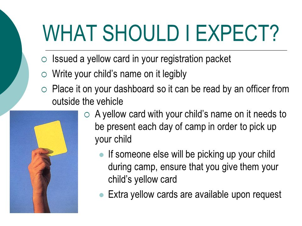 WHAT SHOULD I EXPECT? Issued a yellow card in your registration packet Write your childs name on it legibly Place it on your dashboard so it can be re