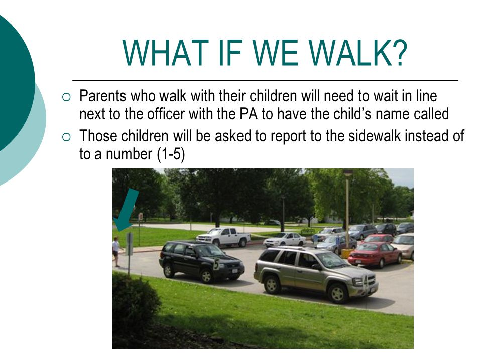 WHAT IF WE WALK? Parents who walk with their children will need to wait in line next to the officer with the PA to have the childs name called Those c