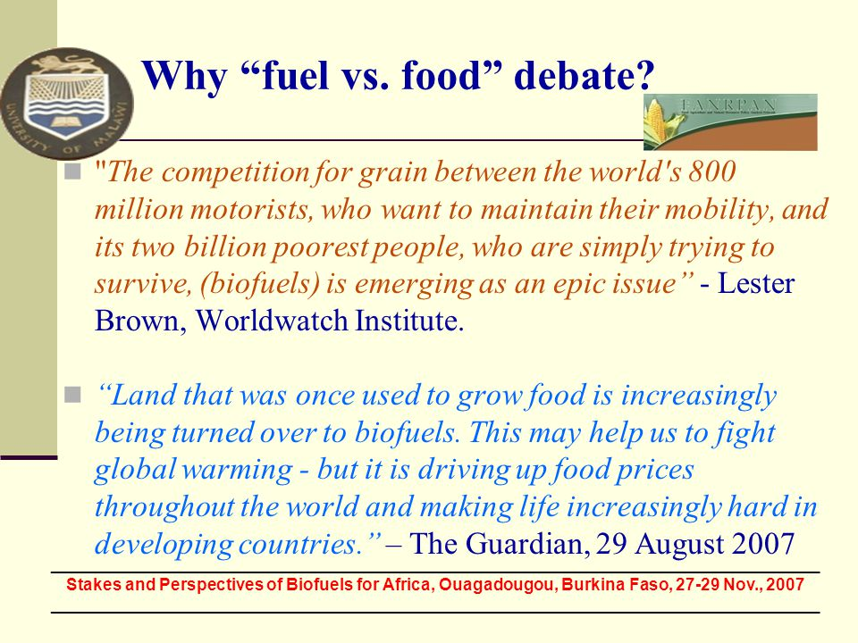 The competition for grain between the world s 800 million motorists, who want to maintain their mobility, and its two billion poorest people, who are simply trying to survive, (biofuels) is emerging as an epic issue - Lester Brown, Worldwatch Institute.