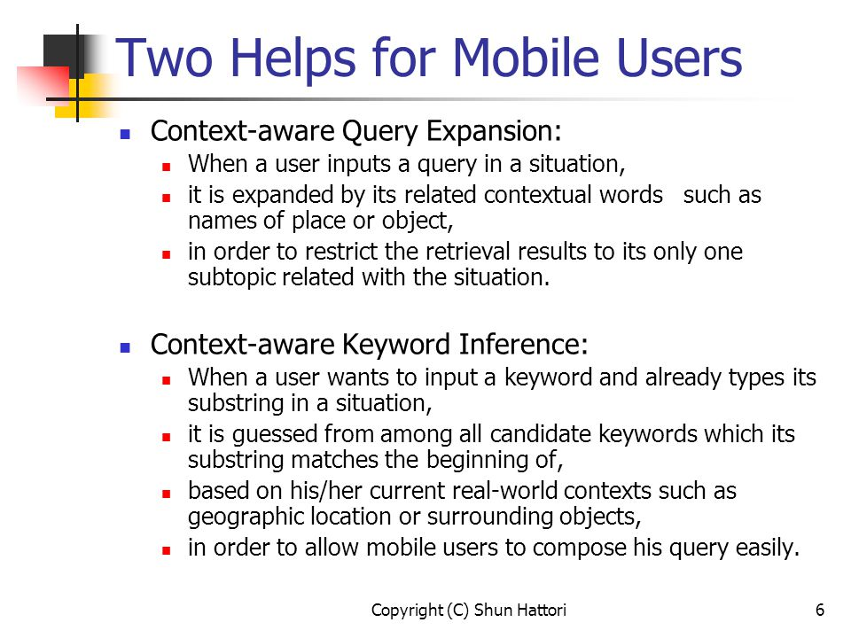 Copyright (C) Shun Hattori6 Two Helps for Mobile Users Context-aware Query Expansion: When a user inputs a query in a situation, it is expanded by its related contextual words such as names of place or object, in order to restrict the retrieval results to its only one subtopic related with the situation.