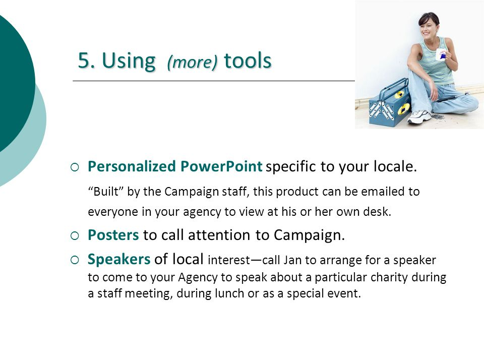 5. Using (more) tools Personalized PowerPoint specific to your locale. Built by the Campaign staff, this product can be emailed to everyone in your ag