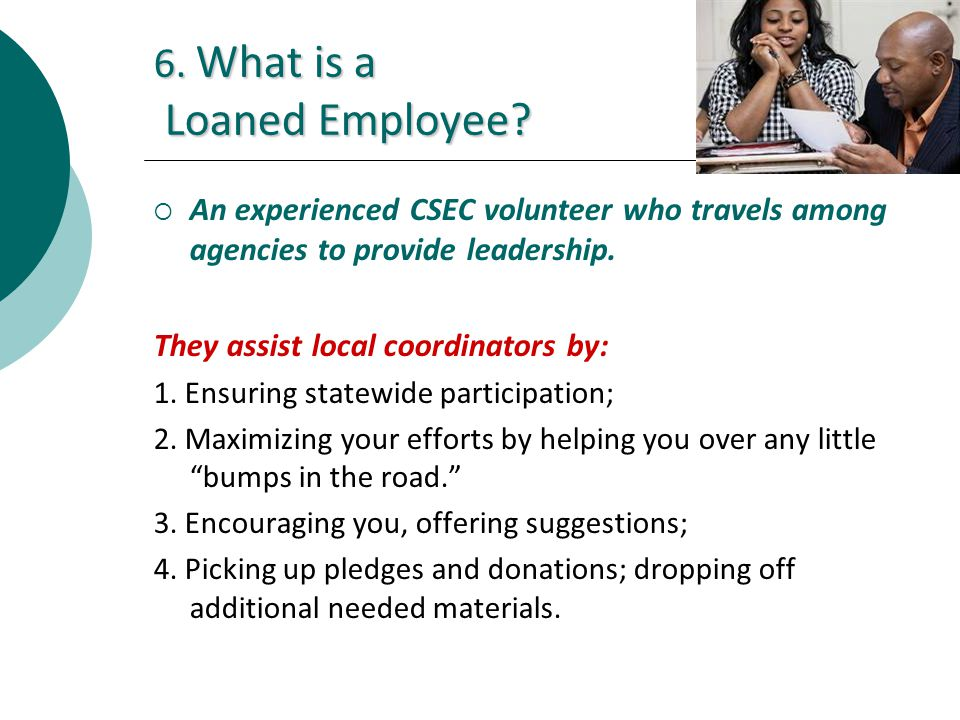 6. What is a Loaned Employee? An experienced CSEC volunteer who travels among agencies to provide leadership. They assist local coordinators by: 1. En