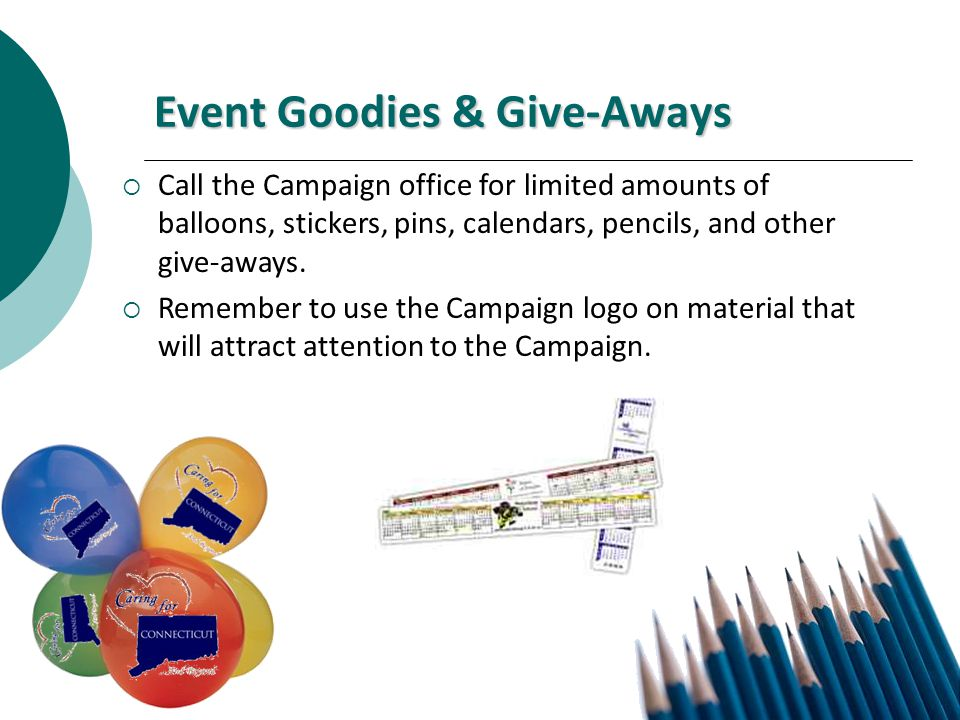 Event Goodies & Give-Aways Call the Campaign office for limited amounts of balloons, stickers, pins, calendars, pencils, and other give-aways.