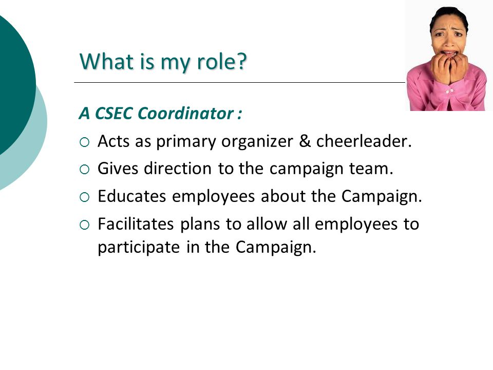 What is my role? A CSEC Coordinator : Acts as primary organizer & cheerleader. Gives direction to the campaign team. Educates employees about the Camp