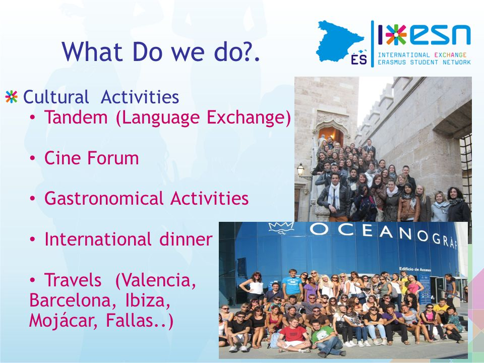 What Do we do?. Cultural Activities Tandem (Language Exchange) Cine Forum Gastronomical Activities International dinner Travels (Valencia, Barcelona,