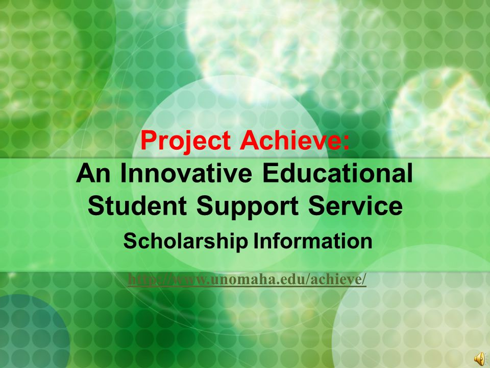 Project Achieve: An Innovative Educational Student Support Service Scholarship Information http://www.unomaha.edu/achieve/