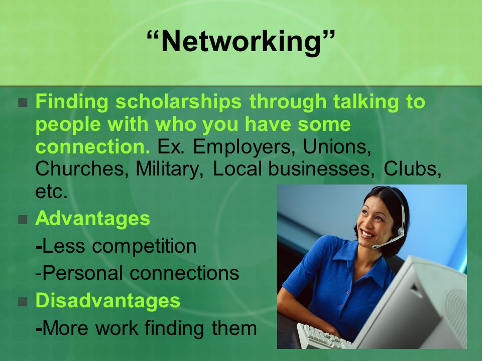 Networking Finding scholarships through talking to people with who you have some connection. Ex. Employers, Unions, Churches, Military, Local business