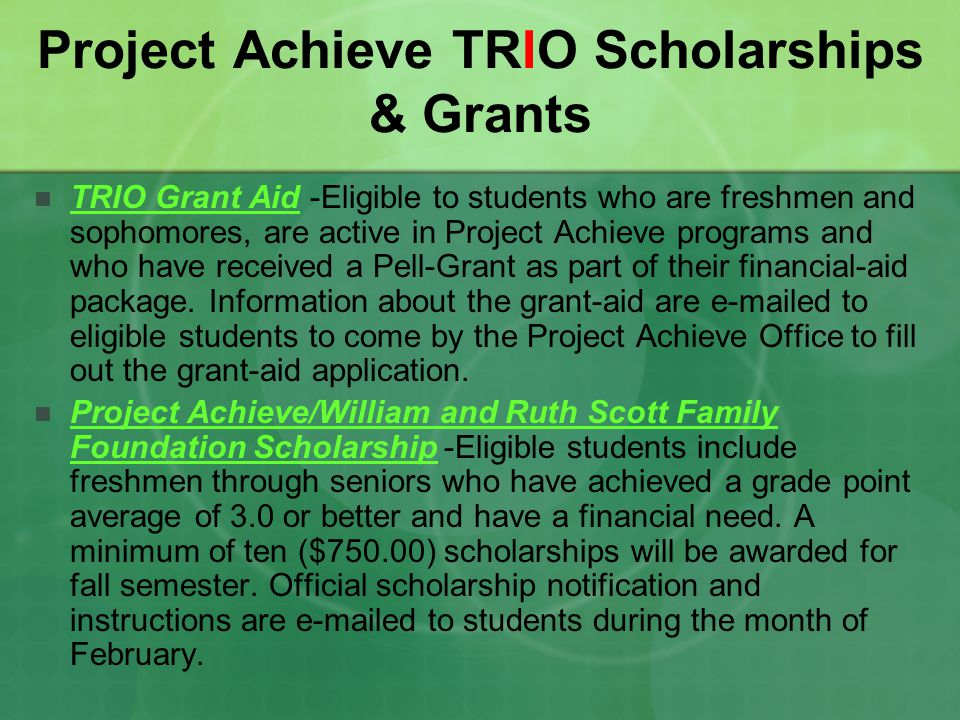 Project Achieve TRIO Scholarships & Grants TRIO Grant Aid -Eligible to students who are freshmen and sophomores, are active in Project Achieve program