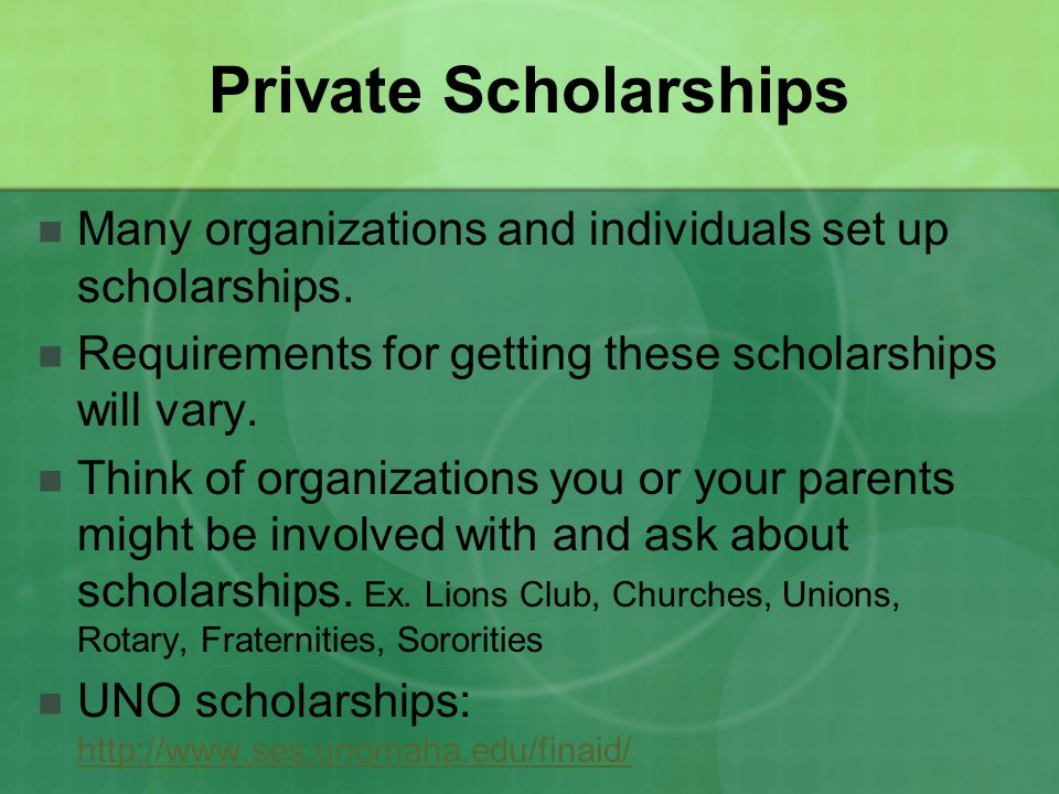 Private Scholarships Many organizations and individuals set up scholarships. Requirements for getting these scholarships will vary. Think of organizat