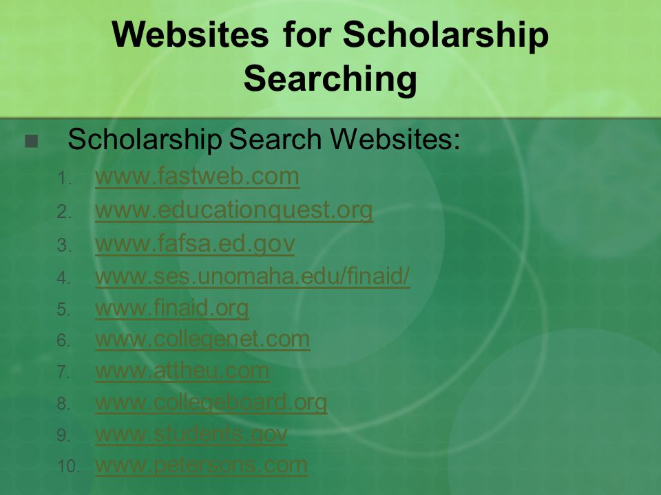 Websites for Scholarship Searching Scholarship Search Websites: 1. www.fastweb.com www.fastweb.com 2. www.educationquest.org www.educationquest.org 3.