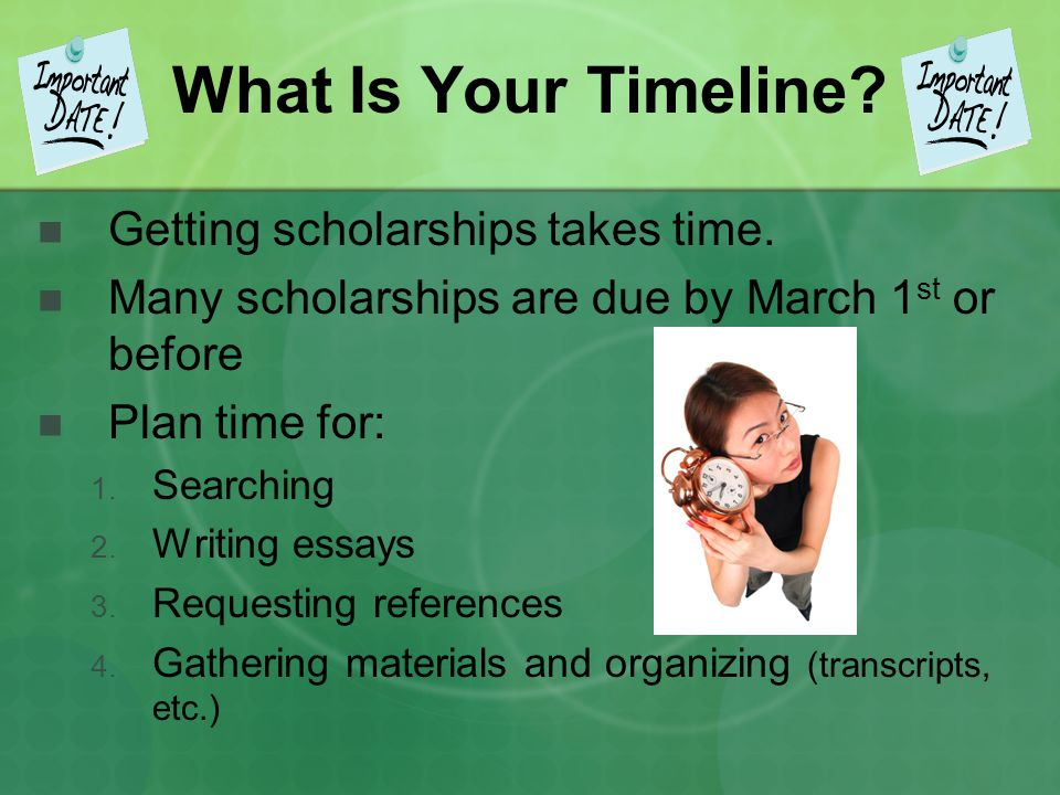 What Is Your Timeline? Getting scholarships takes time. Many scholarships are due by March 1 st or before Plan time for: 1. Searching 2. Writing essay