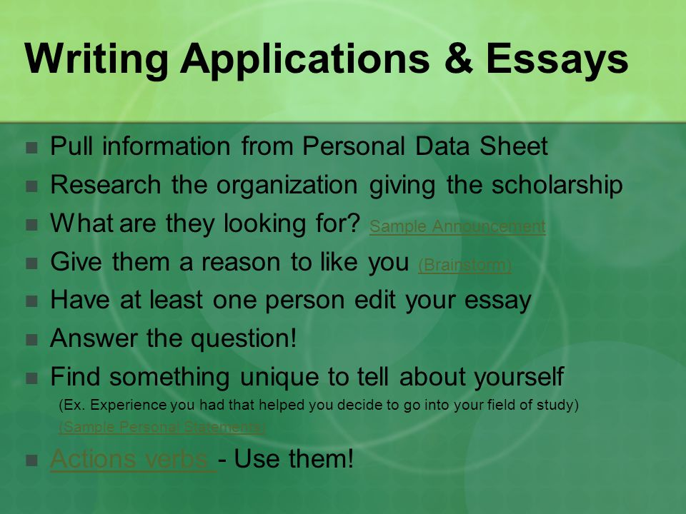 Writing Applications & Essays Pull information from Personal Data Sheet Research the organization giving the scholarship What are they looking for? Sa