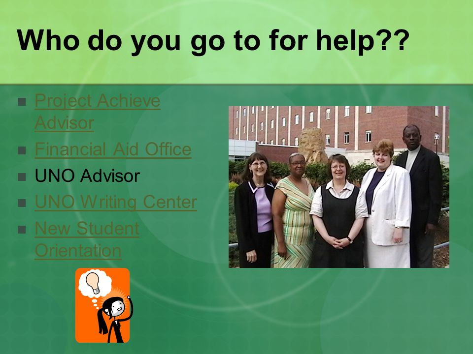 Who do you go to for help?? Project Achieve Advisor Project Achieve Advisor Financial Aid Office UNO Advisor UNO Writing Center New Student Orientatio