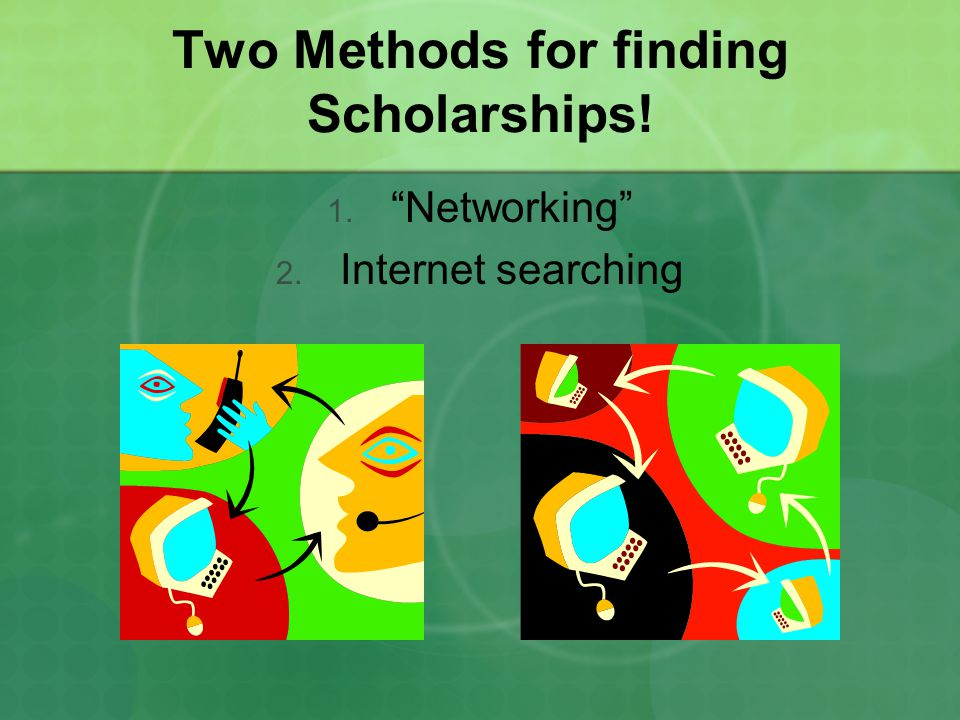 Two Methods for finding Scholarships! 1. Networking 2. Internet searching