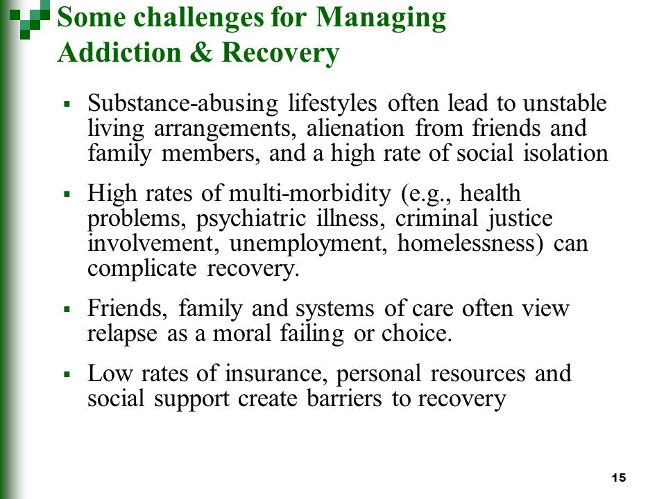 15 Some challenges for Managing Addiction & Recovery Substance-abusing lifestyles often lead to unstable living arrangements, alienation from friends and family members, and a high rate of social isolation High rates of multi-morbidity (e.g., health problems, psychiatric illness, criminal justice involvement, unemployment, homelessness) can complicate recovery.