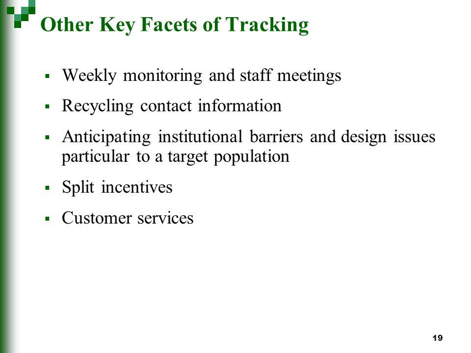 19 Other Key Facets of Tracking Weekly monitoring and staff meetings Recycling contact information Anticipating institutional barriers and design issues particular to a target population Split incentives Customer services